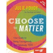 Choose to Matter: Your Guide to Being Courageously and Fabulously You