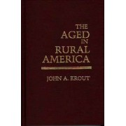The Aged in Rural America by John A. Krout