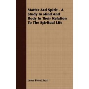 Matter And Spirit - A Study In Mind And Body In Their Relation To The Spiritual Life by James Bissett Pratt