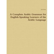 A Complete Arabic Grammar for English-Speaking Learners of the Arabic Language by Jack Kules