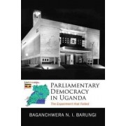 Parliamentary Democracy in Uganda by Baganchwera-Barungi