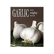 Garlic: The Mighty Bulb: Cooking Growing and Healing with Garlic
