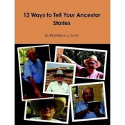 13 Ways to Tell Your Ancestor Stories by Dr. Bill (William L.) Smith