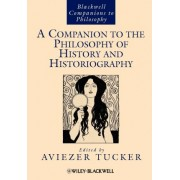 A Companion to the Philosophy of History and Historiography by Aviezer Tucker