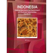 Indonesia Clothing Manufacturing Export-Import and Business Opportunities Handbook - Strategic Information and Contacts