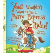You Wouldn't Want to Be a Pony Express Rider! by Tom Ratliff