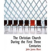 The Christian Church During the First Three Centuries by John James Blunt
