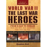 Dr Stephen Bull World War II: The Last War Heroes: From D-Day to Berlin with the men and machines that won the war