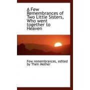 A Few Remembrances of Two Little Sisters, Who Went Together to Heaven by Few Remembrances