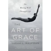The Art of Grace on Moving Well Through Life by Sarah L. Kaufman