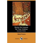 Stories the Iroquois Tell Their Children (Illustrated Edition) (Dodo Press) by Mabel Powers