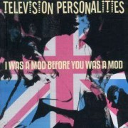 Television Personalities - I Was a Mod Before You We (0604388649525) (1 CD)