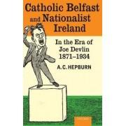 Catholic Belfast and Nationalist Ireland in the Era of Joe Devlin, 1871-1934 by A.C. Hepburn