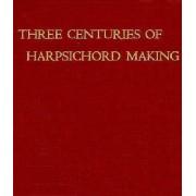 Three Centuries of Harpsichord Making by Frank Hubbard
