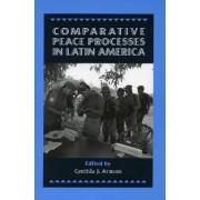 Comparative Peace Processes in Latin America by Cynthia J. Arnson