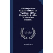 A History of the Knights of Malta or the Order of the Hospital of St. John of Jerusalem, Volume 1