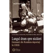 Lungul drum spre nicaieri. Germanii din Romania deportati in URSS - Lavinia Betea Cristina Diac