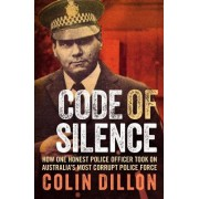 Code of Silence: The True Story of How One Honest Police Officer Took on Australia's Most Corrupt Police Force and Survived