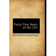 Forty Five Years of My Life by Alfred Richard Allison