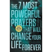 The 7 Most Powerful Prayers That Will Change Your Life Forever by Adam Houge
