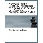 Northern Pacific Railroad. Proceedings of a Convention Held at East Saginaw, Michigan, on the 23d an by East Saginaw Michigan