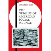 The Origins of American Social Science by Dorothy Ross