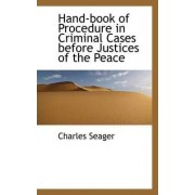 Hand-Book of Procedure in Criminal Cases Before Justices of the Peace by Charles Seager