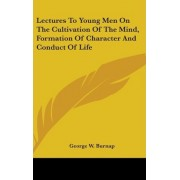 Lectures to Young Men on the Cultivation of the Mind, Formation of Character and Conduct of Life by George W Burnap
