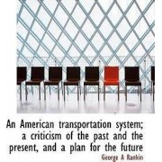 An American Transportation System; A Criticism of the Past and the Present, and a Plan for the Futur by George A Rankin