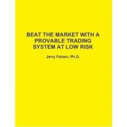 Beat the Market with A Provable Trading System at Low Risk by Jerry Felsen