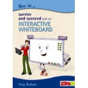 How to Survive and Succeed with an Interactive Whiteboard by Greg Braham