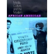Media, Culture and the Modern African American Freedom Struggle by Brian Ward