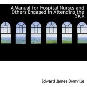A Manual for Hospital Nurses and Others Engaged in Attending the Sick by Edward James Domville