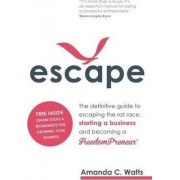 Escape - The Definitive Guide to Escaping the Rat Race, Starting a Business and Becoming a Freedompreneur by Amanda C Watts