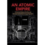 Atomic Empire, An: A Technical History Of The Rise And Fall Of The British Atomic Energy Programme by C. N. Hill