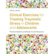 Clinical Exercises for Treating Traumatic Stress in Children and Adolescents by Damion J. Grasso