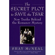 The Secret Plot to Save the Tsar by Shay McNeal
