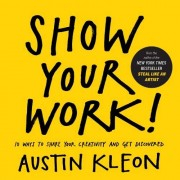 Austin Kleon Show Your Work!: How to Share Your Creativity with the World