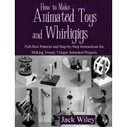 How to Make Animated Toys and Whirligigs by Jack Wiley