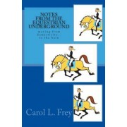 Notes from the Equestrian Underground by Carol L Frey