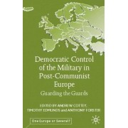 Democratic Control of the Military in Post-Communist Europe by Andrew Cottey