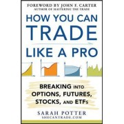 How You Can Trade Like a Pro: Breaking into Options, Futures, Stocks, and ETFs by Sarah Potter