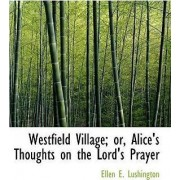 Westfield Village; Or, Alice's Thoughts on the Lord's Prayer by Ellen E Lushington
