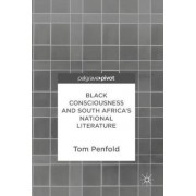 Black Consciousness and South Africa's National Literature 2017 by Tom Penfold
