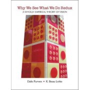 Why We See What We Do Redux: A Wholly Empirical Theory of Vision by George Barth Geller Professor for Research in Neurobiology Dale Purves