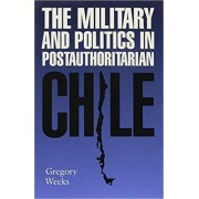 The Military and Politics in Postauthoritarian Chile by Gregory B. Weeks