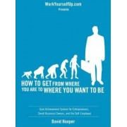 How to Get From Where You Are to Where You Want to Be - Goal Achievement System for Entrepreneurs, Small Business Owners, and the Self-Employed (WorkYourselfUp.Com Presents) by David R Hooper