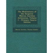 The Meditations of the Emperor Marcus Aurelius Antoninus, Volume 1 - Primary Source Edition by Marcus Aurelius