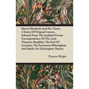 Queen Elizabeth And Her Times, A Series Of Original Letters, Selected From The Inedited Private Correspondence Of The Lord Treasurer Burghley, The Earl Of Leicester, The Secretaries Walsingham And Smith, Sir Christopher Hatton by Thomas Wright