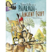 Your Life as a Pharaoh in Ancient Egypt by Jessica Gunderson